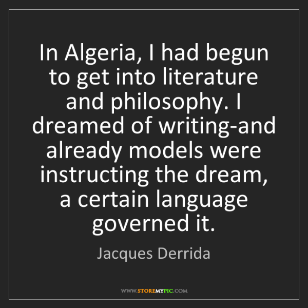 Jacques Derrida: In Algeria, I had begun to get into literature and philosophy....