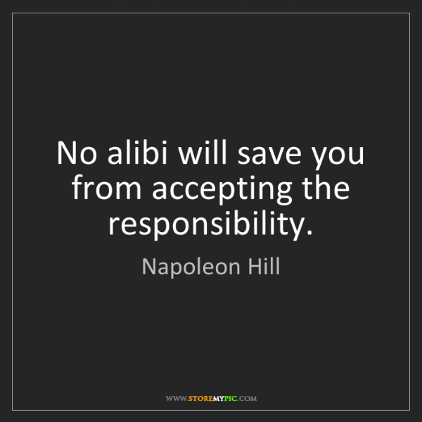 Napoleon Hill: No alibi will save you from accepting the responsibility.