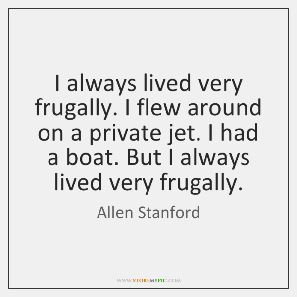 I always lived very frugally. I flew around on a private jet. ...