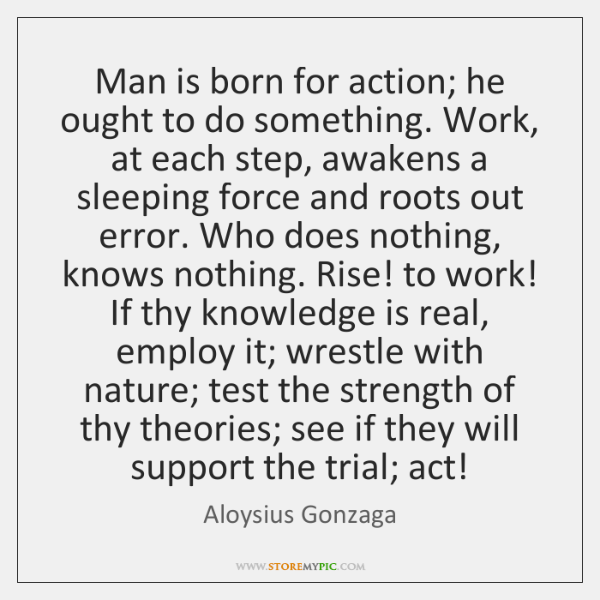 Man is born for action; he ought to do something. Work, at ...