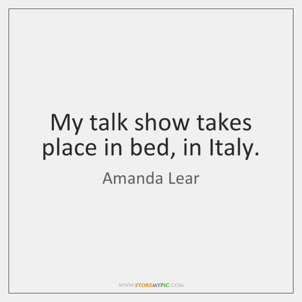 My talk show takes place in bed, in Italy.