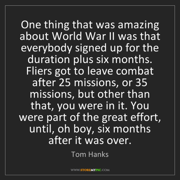 Tom Hanks: One thing that was amazing about World War II was that...