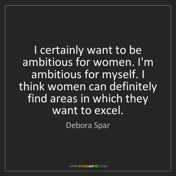 Debora Spar: I certainly want to be ambitious for women. I'm ambitious...