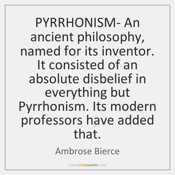 PYRRHONISM- An ancient philosophy, named for its inventor. It consisted of an ...