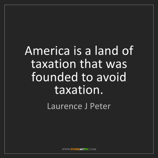 Laurence J Peter: America is a land of taxation that was founded to avoid...