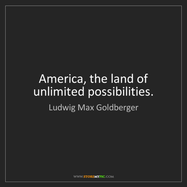 Ludwig Max Goldberger: America, the land of unlimited possibilities.
