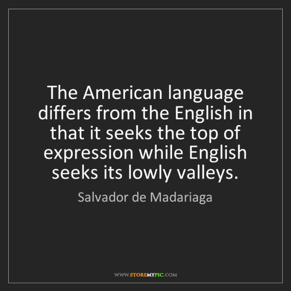Salvador de Madariaga: The American language differs from the English in that...