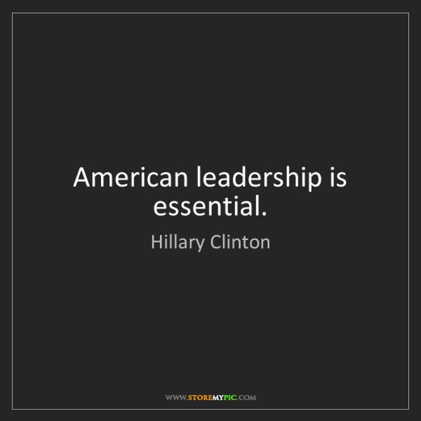 Hillary Clinton: American leadership is essential.