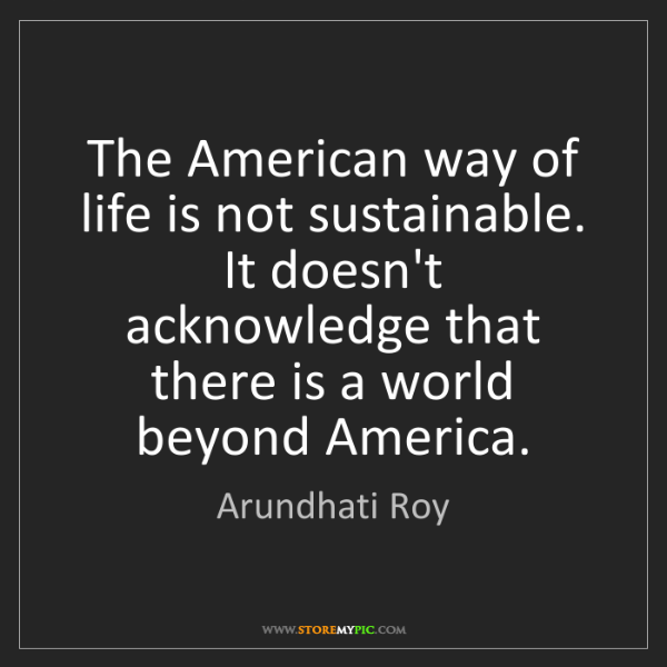 Arundhati Roy: The American way of life is not sustainable. It doesn't...