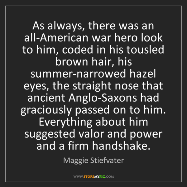 Maggie Stiefvater: As always, there was an all-American war hero look to...