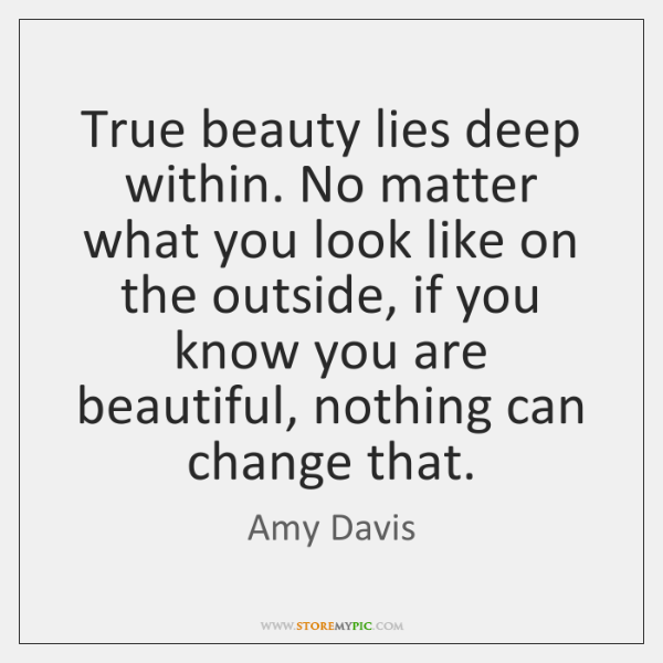True beauty lies deep within. No matter what you look like on ...