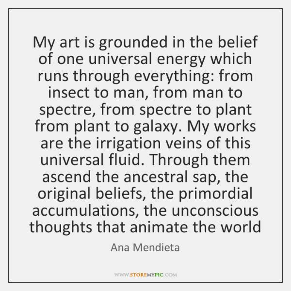 My art is grounded in the belief of one universal energy which ...