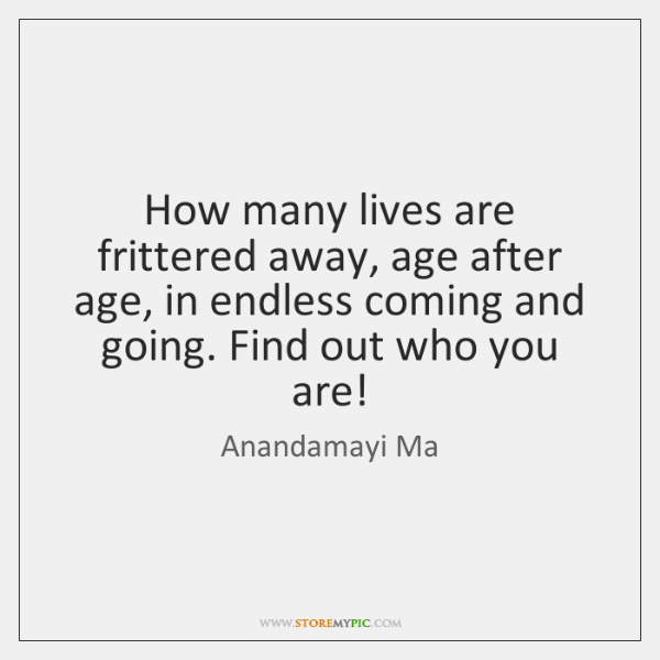 How many lives are frittered away, age after age, in endless coming ...