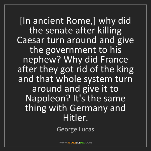 George Lucas: [In ancient Rome,] why did the senate after killing Caesar...