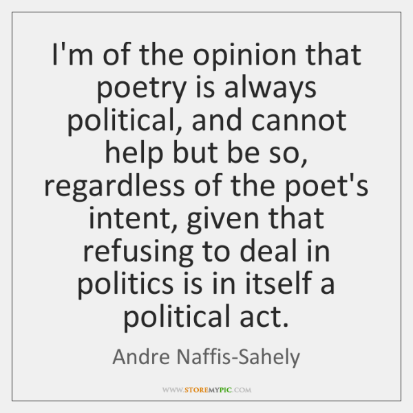 I'm of the opinion that poetry is always political, and cannot help ...