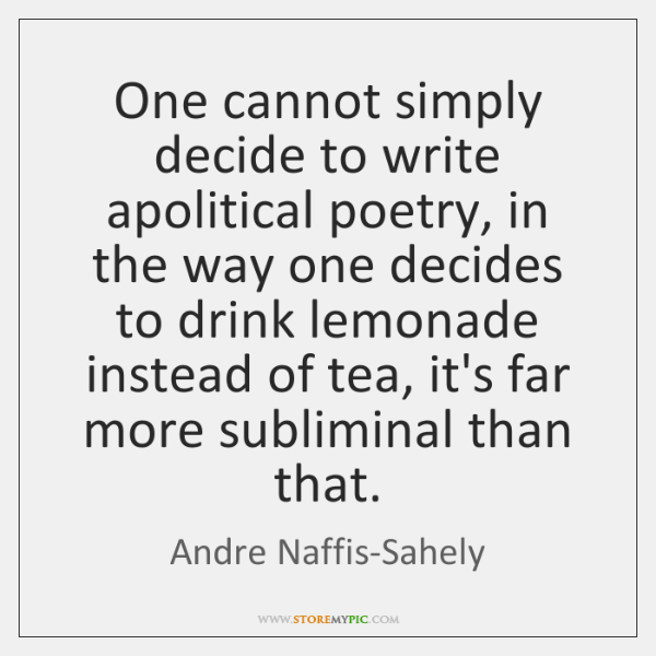 One cannot simply decide to write apolitical poetry, in the way one ...