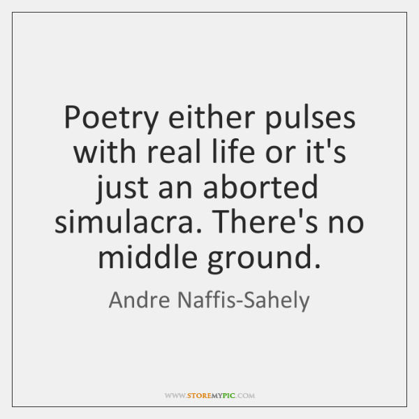 Poetry either pulses with real life or it's just an aborted simulacra. ...