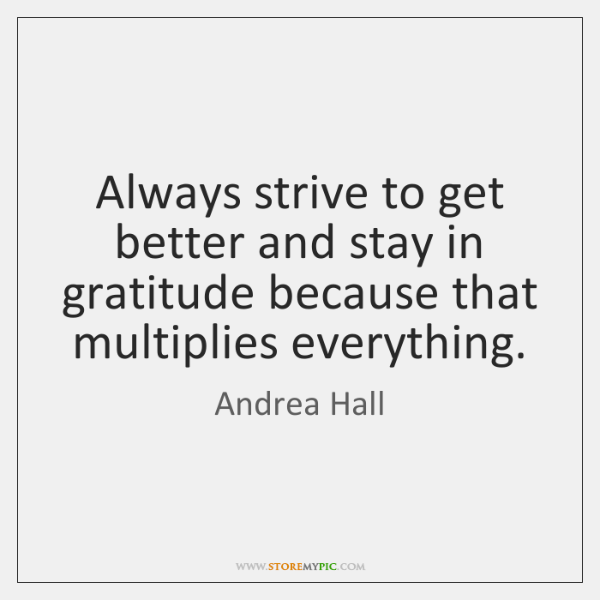 Always strive to get better and stay in gratitude because that multiplies ...