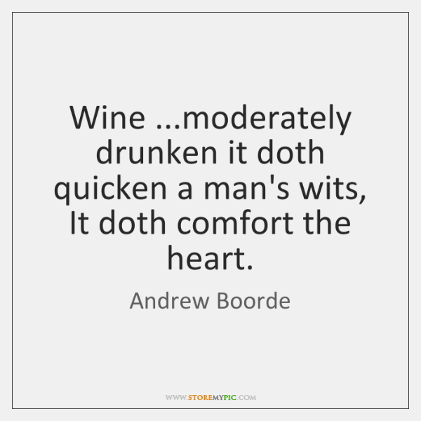 Wine ...moderately drunken it doth quicken a man's wits, It doth comfort ...