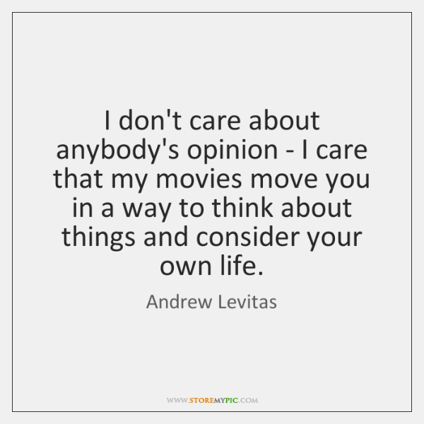 I don't care about anybody's opinion - I care that my movies ...