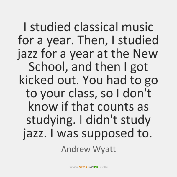 I studied classical music for a year. Then, I studied jazz for ...