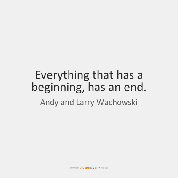 Everything that has a beginning, has an end.