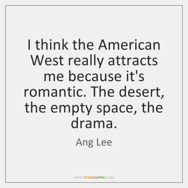 I think the American West really attracts me because it's romantic. The ...