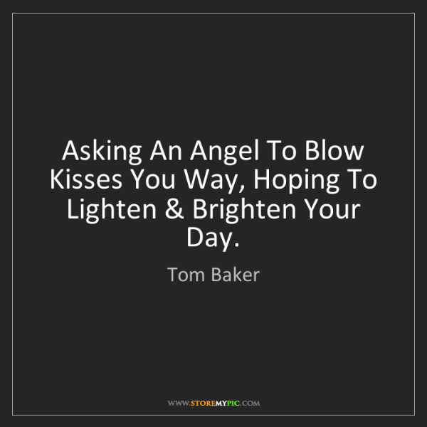 Tom Baker: Asking An Angel To Blow Kisses You Way, Hoping To Lighten...
