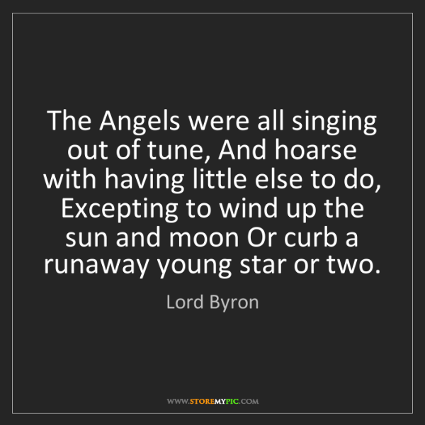Lord Byron: The Angels were all singing out of tune, And hoarse with...