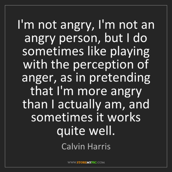Calvin Harris: I'm not angry, I'm not an angry person, but I do sometimes...