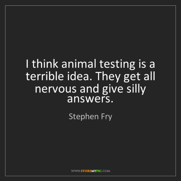 Stephen Fry: I think animal testing is a terrible idea. They get all...