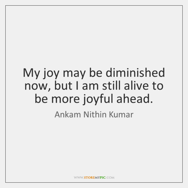 My joy may be diminished now, but I am still alive to ...
