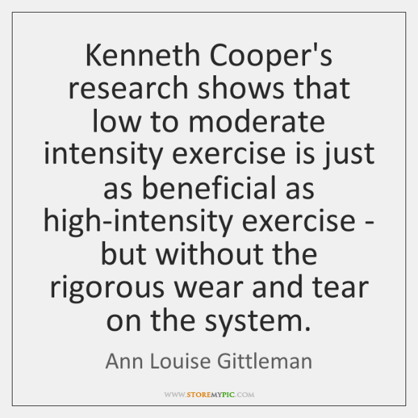 Kenneth Cooper's research shows that low to moderate intensity exercise is just ...