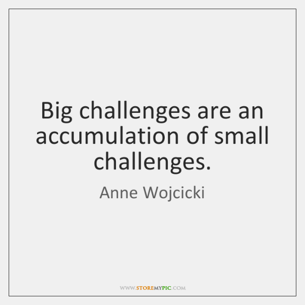Big challenges are an accumulation of small challenges.