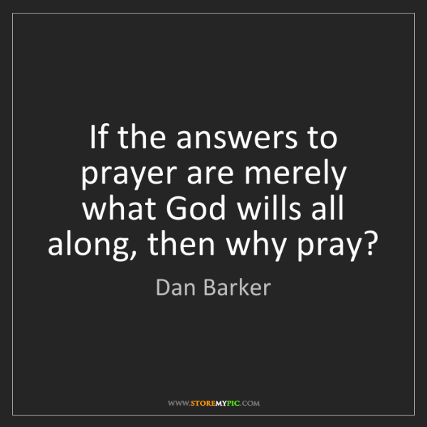 Dan Barker: If the answers to prayer are merely what God wills all...