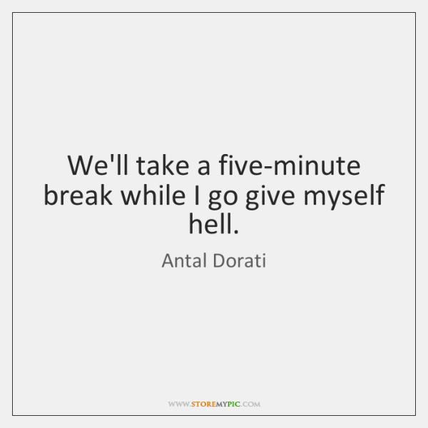 We'll take a five-minute break while I go give myself hell.