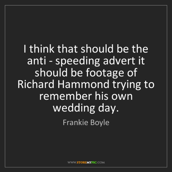 Frankie Boyle: I think that should be the anti - speeding advert it...