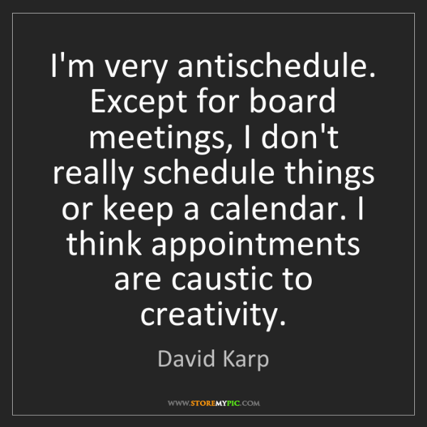 David Karp: I'm very antischedule. Except for board meetings, I don't...