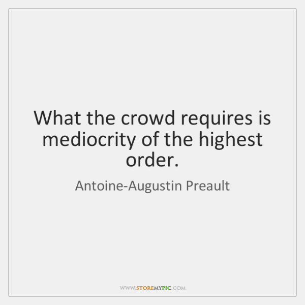 What the crowd requires is mediocrity of the highest order.