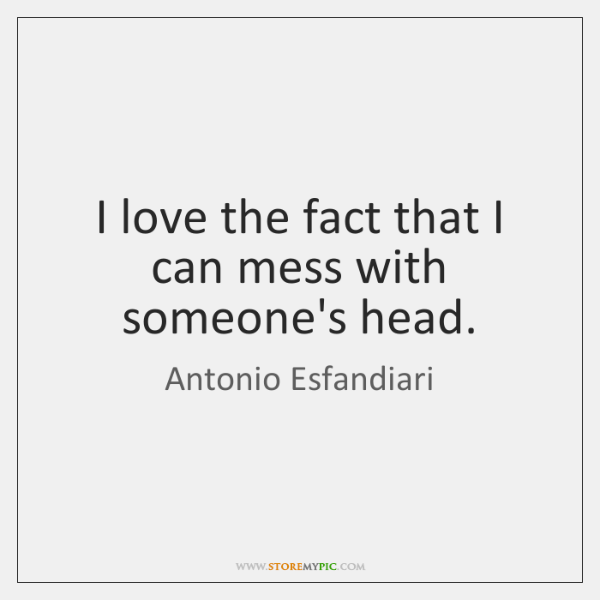 I love the fact that I can mess with someone's head.
