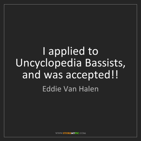 Eddie Van Halen: I applied to Uncyclopedia Bassists, and was accepted!!