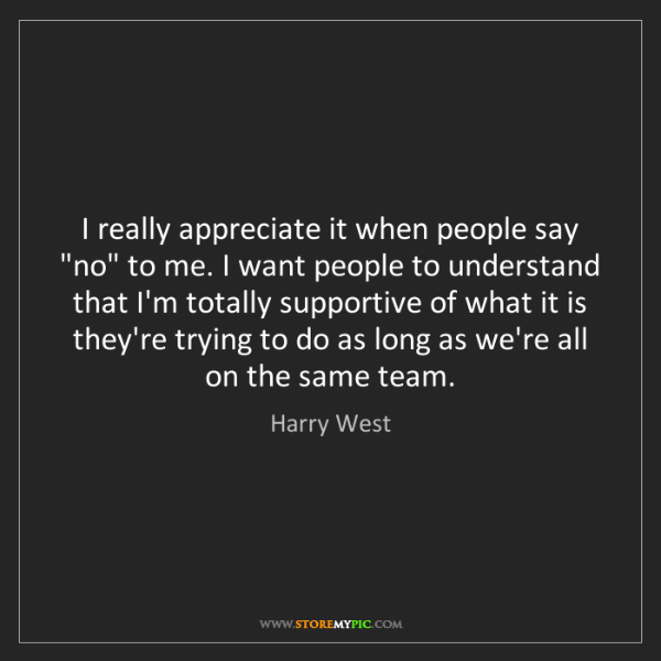 "Harry West: I really appreciate it when people say ""no"" to me. I..."
