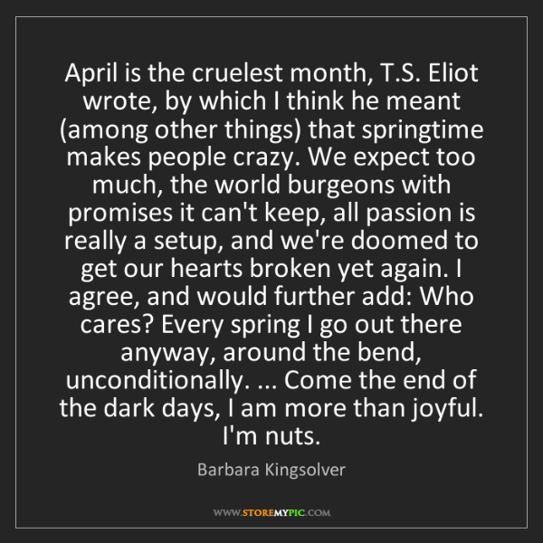 Barbara Kingsolver: April is the cruelest month, T.S. Eliot wrote, by which...