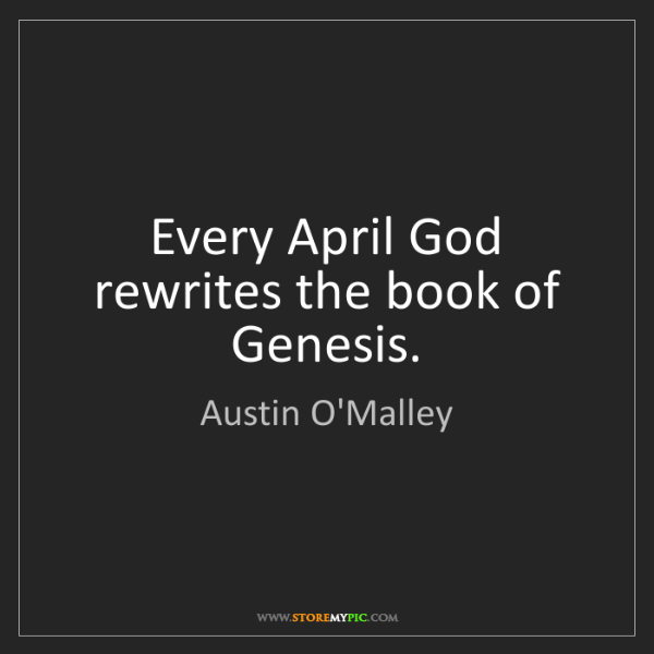 Austin O'Malley: Every April God rewrites the book of Genesis.