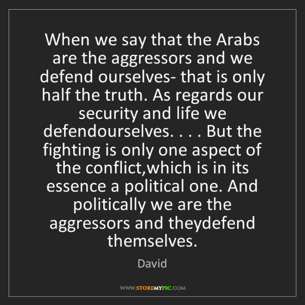 David: When we say that the Arabs are the aggressors and we...