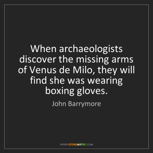 John Barrymore: When archaeologists discover the missing arms of Venus...