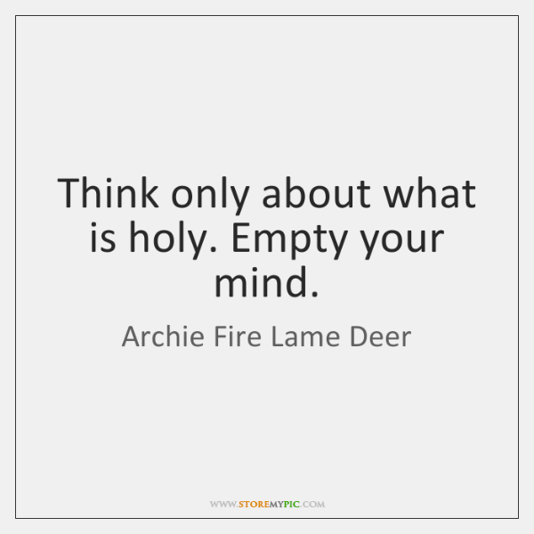 Think only about what is holy. Empty your mind.