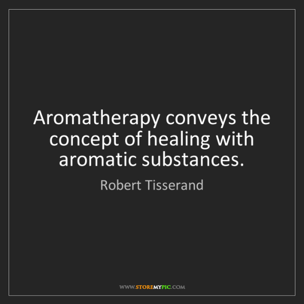 Robert Tisserand: Aromatherapy conveys the concept of healing with aromatic...
