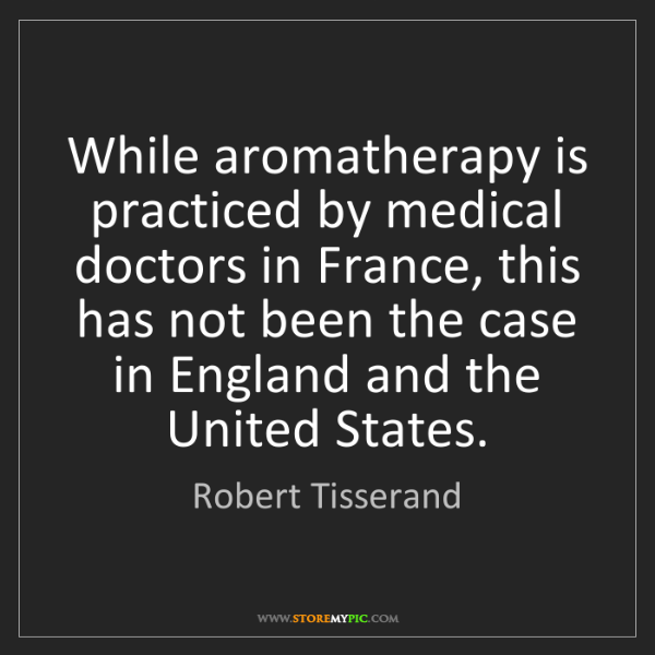 Robert Tisserand: While aromatherapy is practiced by medical doctors in...