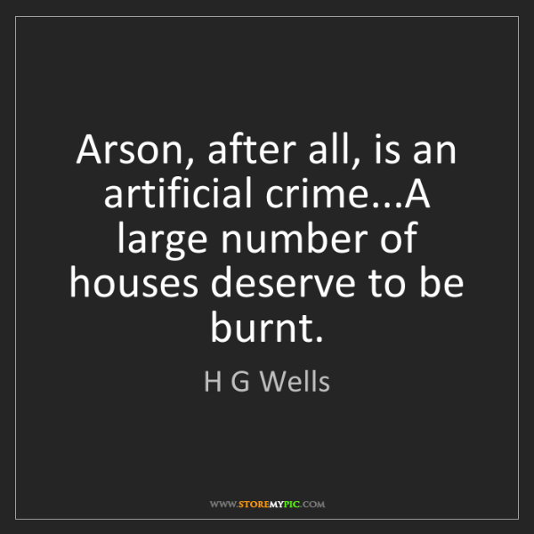 H G Wells: Arson, after all, is an artificial crime...A large number...